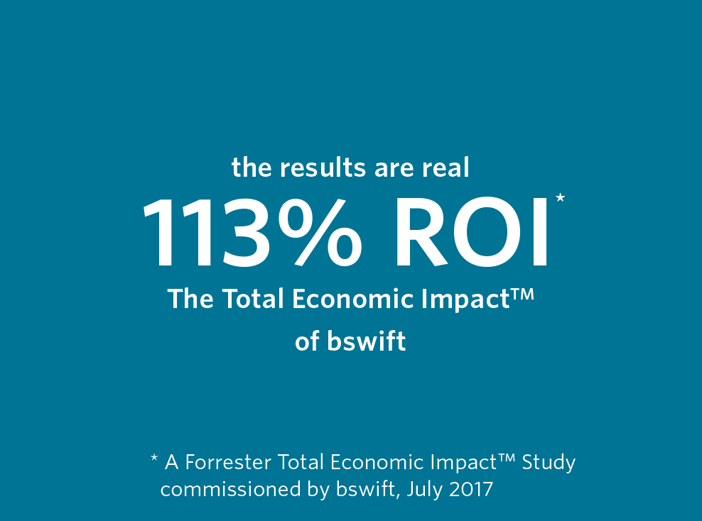 the results are real. 113% ROI. The Total Economic Impact of bswift. A Forrester Total Economic Impact Study commissioned by bswift, July 2017
